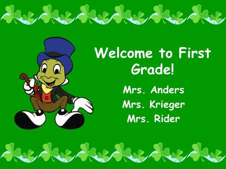 Welcome to First Grade! Mrs. Anders Mrs. Krieger Mrs. Rider.