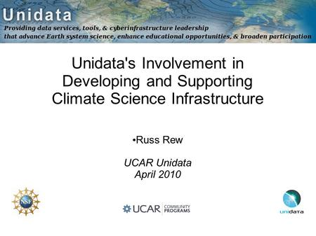 Unidata's Involvement in Developing and Supporting Climate Science Infrastructure Russ Rew UCAR Unidata April 2010.