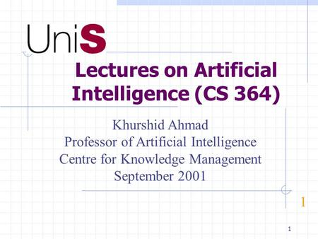 1 Lectures on Artificial Intelligence (CS 364) 1 Khurshid Ahmad Professor of Artificial Intelligence Centre for Knowledge Management September 2001.