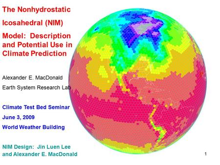 1 The Nonhydrostatic Icosahedral (NIM) Model: Description and Potential Use in Climate Prediction Alexander E. MacDonald Earth System Research Lab Climate.