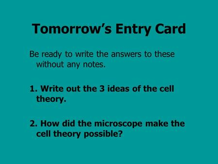 Tomorrow's Entry Card Be ready to write the answers to these without any notes. 1.Write out the 3 ideas of the cell theory. 2.How did the microscope make.