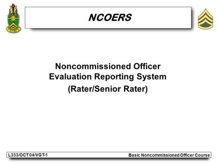 Basic Noncommissioned Officer Course L333/OCT 04/VGT-1 Noncommissioned Officer Evaluation Reporting System (Rater/Senior Rater) NCOERS.