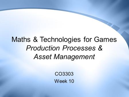 Maths & Technologies for Games Production Processes & Asset Management CO3303 Week 10.