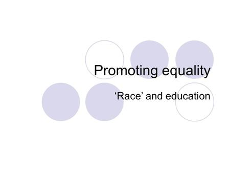 Promoting equality 'Race' and education. Links to pre-session tasks How does your school approach diversity? What experience have you had of equality.