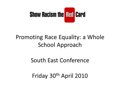 Promoting Race Equality: a Whole School Approach South East Conference Friday 30 th April 2010.