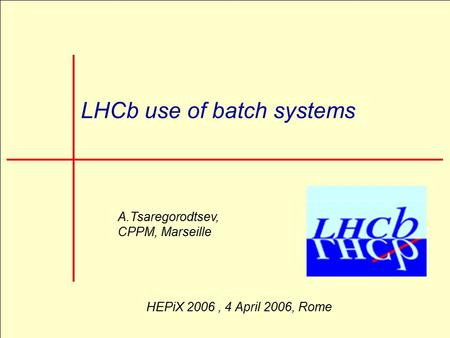 CHEP 2006, 13-18 February 2006, Mumbai 1 LHCb use of batch systems A.Tsaregorodtsev, CPPM, Marseille HEPiX 2006, 4 April 2006, Rome.