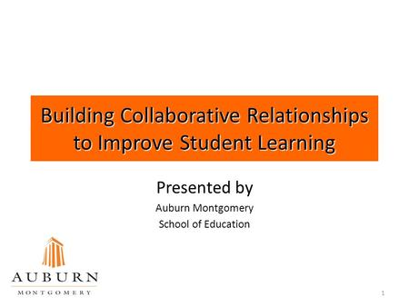 1 Building Collaborative Relationships to Improve Student Learning Presented by Auburn Montgomery School of Education.