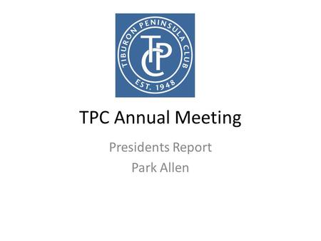 TPC Annual Meeting Presidents Report Park Allen. About me Grew up here – swam for TPC Work in Human Resources at a tech firm in SF Volunteer for Town.