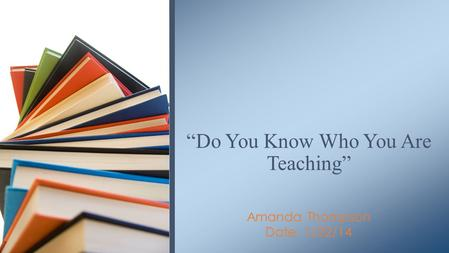 "Amanda Thompson Date: 1/22/14 ""Do You Know Who You Are Teaching"""