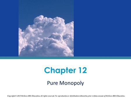 Chapter 12 Pure Monopoly Copyright © 2015 McGraw-Hill Education. All rights reserved. No reproduction or distribution without the prior written consent.