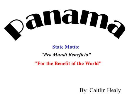 Panama By: Caitlin Healy State Motto: For the Benefit of the World