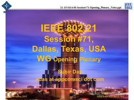 21-15-0114-00-Session#71-Opening_Plenary_Notes.ppt IEEE 802.21 Session #71, Dallas, Texas, USA WG Opening Plenary Subir Das, Chair 802.21 WG Subir Das.