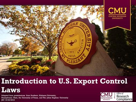 Introduction to U.S. Export Control Laws Adapted from presentations from Southern Alabama University, Pennsylvania State, the University of Texas, and.