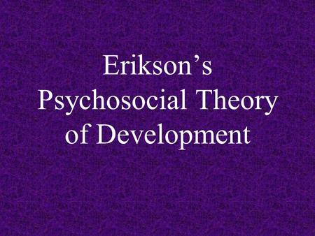 Erikson's Psychosocial Theory of Development. Adolescence The transitional stage between late childhood and the beginning of adulthood As a general rule,