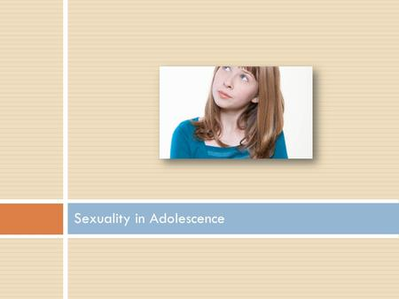 Sexuality in Adolescence.  WHAT IS SEX?  WHAT IS ABSTINENCE?  Are definitions shifting as we enter this time of transition?  Lisa Remez.