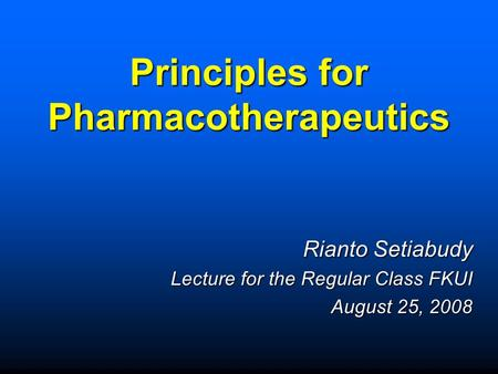 Principles for Pharmacotherapeutics Rianto Setiabudy Lecture for the Regular Class FKUI August 25, 2008.