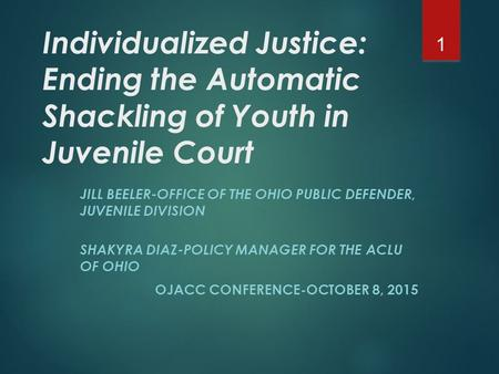 Individualized Justice: Ending the Automatic Shackling of Youth in Juvenile Court JILL BEELER-OFFICE OF THE OHIO PUBLIC DEFENDER, JUVENILE DIVISION SHAKYRA.
