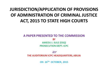 JURISDICTION/APPLICATION OF PROVISIONS OF ADMINISTRATION OF CRIMINAL JUSTICE ACT, 2015 TO STATE HIGH COURTS A PAPER PRESENTED TO THE COMMISSION BY AMEDU.