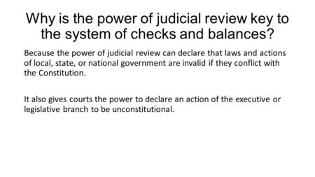 Why is the power of judicial review key to the system of checks and balances? Because the power of judicial review can declare that laws and actions of.