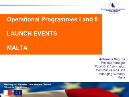 Office of the Prime Minister Planning and Priorities Co-ordination Division Operational Programmes I and II LAUNCH EVENTS MALTA Antonella Seguna Projects.