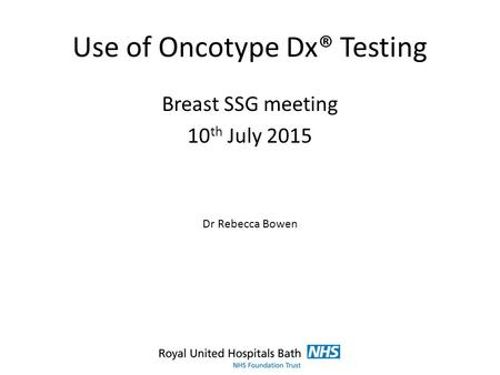 Use of Oncotype Dx® Testing Breast SSG meeting 10 th July 2015 Dr Rebecca Bowen.