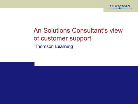 An Solutions Consultant's view of customer support Thomson Learning.