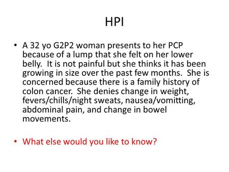 HPI A 32 yo G2P2 woman presents to her PCP because of a lump that she felt on her lower belly. It is not painful but she thinks it has been growing in.