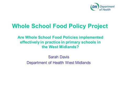 Whole School Food Policy Project Sarah Davis Department of Health West Midlands Are Whole School Food Policies implemented effectively in practice in primary.
