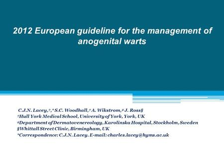 2012 European guideline for the management of anogenital warts C.J.N. Lacey,†,* S.C. Woodhall,† A. Wikstrom,‡ J. Ross§ †Hull York Medical School, University.