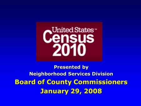 Presented by Neighborhood Services Division Board of County Commissioners January 29, 2008.