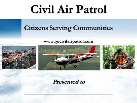 Civil Air Patrol Presented to __________________________ Citizens Serving Communities www.gocivilairpatrol.com.