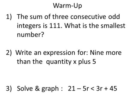 Warm-Up 1)The sum of three consecutive odd integers is 111. What is the smallest number? 2) Write an expression for: Nine more than the quantity x plus.