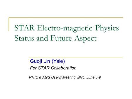 STAR Electro-magnetic Physics Status and Future Aspect Guoji Lin (Yale) For STAR Collaboration RHIC & AGS Users' Meeting, BNL, June 5-9.