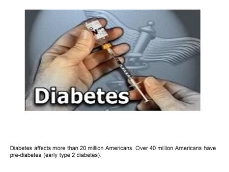 Diabetes affects more than 20 million Americans. Over 40 million Americans have pre-diabetes (early type 2 diabetes).