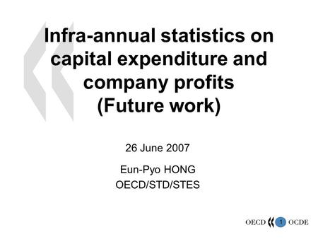 1 Infra-annual statistics on capital expenditure and company profits (Future work) 26 June 2007 Eun-Pyo HONG OECD/STD/STES.