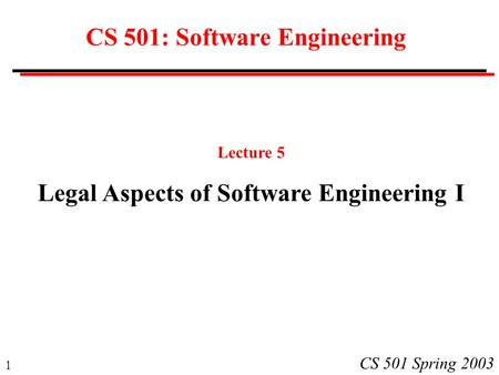 1 CS 501 Spring 2003 CS 501: Software Engineering Lecture 5 Legal Aspects of Software Engineering I.