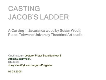 CASTING JACOB'S LADDER A Carving in Jacaranda wood by Susan Woolf. Place: Tshwane University Theatrical Art studio. Casting team Lecturer Pieter Bezuidenhout.
