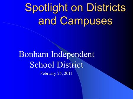 Spotlight on Districts and Campuses Bonham Independent School District February 25, 2011.