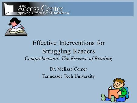 1 Effective Interventions for Struggling Readers Comprehension: The Essence of Reading Dr. Melissa Comer Tennessee Tech University.