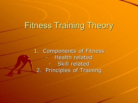 Fitness Training Theory 1.Components of Fitness -Health related -Skill related 2. Principles of Training.