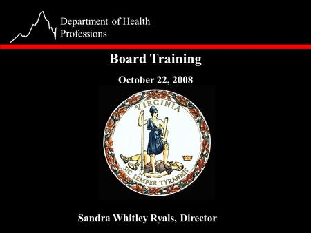 1 Department of Health Professions Board Training October 22, 2008 Sandra Whitley Ryals, Director.