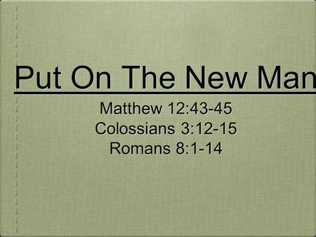 Put On The New Man Matthew 12:43-45 Colossians 3:12-15 Romans 8:1-14 Matthew 12:43-45 Colossians 3:12-15 Romans 8:1-14.