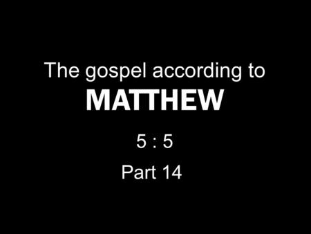 The gospel according to MATTHEW 5 : 5 Part 14. Blessed are the meek, for they shall inherit the earth. M ATTHEW 5 : 4.