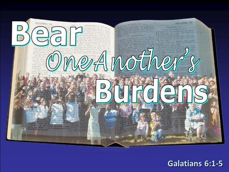 Galatians 6:1-5. We All Have Burdens!We All Have Burdens! –Galatians 6:2 – others –Galatians 6:1, 5 – we ourselves We All Have Different Burdens!We All.
