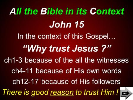 "All the Bible in its Context There is good reason to trust Him ! John 15 In the context of this Gospel… ""Why trust Jesus ?"" ch1-3 because of the all the."