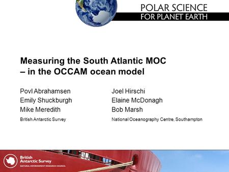 Measuring the South Atlantic MOC – in the OCCAM ocean model Povl AbrahamsenJoel Hirschi Emily ShuckburghElaine McDonagh Mike MeredithBob Marsh British.