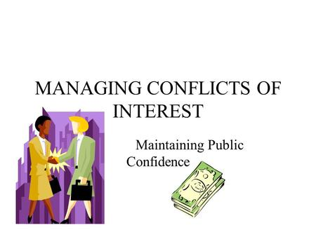 MANAGING CONFLICTS OF INTEREST Maintaining Public Confidence.