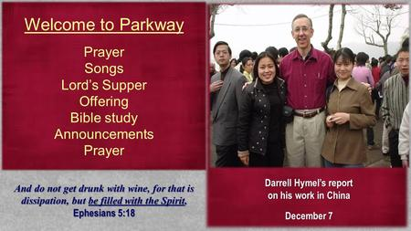 Welcome to Parkway Prayer Songs Lord's Supper Offering Bible study Announcements Prayer Darrell Hymel's report on his work in China December 7 And do not.