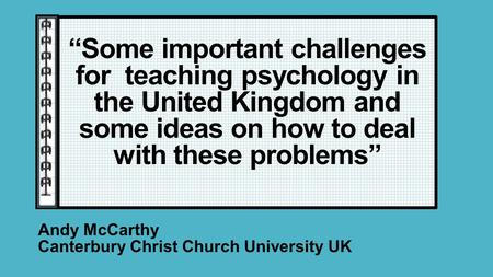 """Some important challenges for teaching psychology in the United Kingdom and some ideas on how to deal with these problems"" Andy McCarthy Canterbury Christ."