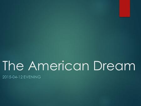 The American Dream 2015-04-12 EVENING. Introduction  According to Wikipedia: The American Dream is a national ethos of the United States, a set of ideals.